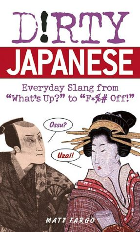 Dirty Japanese: Everyday Slang from What's Up to F*ck Off!