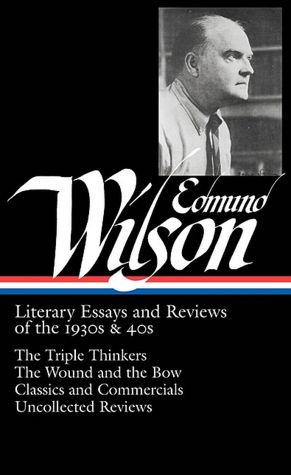 Literary Essays and Reviews of the 1930s and 40s: The Triple Thinkers, The Wound and the Bow, Classics and Commercials, Uncollected Reviews