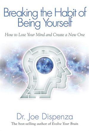 Breaking the Habit of Being Yourself - By Joe Dispenze