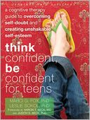 download Think Confident, Be Confident for Teens : A Cognitive Therapy Guide to Overcoming Self-Doubt and Creating Unshakable Self-Esteem book