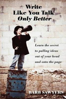 Write Like You Talk  Only Better The Secret to Pulling Ideas Out of Your Head and onto the Page cover