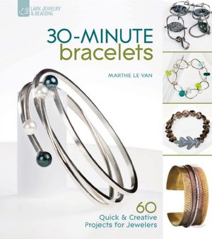 30-Minute Bracelets: 60 Quick &amp; Creative Projects for Jewelers