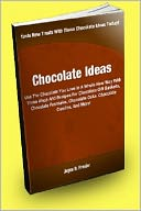 download Chocolate Ideas; Use The Chocolate You Love In A Whole New Way With These Ideas And Recipes For Chocolate Gift Baskets, Chocolate Fountains, Chocolate Cake, Chocolate Candies, And More! book
