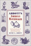 download Abbott's American Watchmaker : An Encyclopedia for the Horologist, Jeweler, Gold and Silversmith book