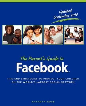 The Parent's Guide to Facebook: Tips and Strategies to Protect Your Children ...
