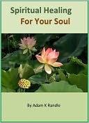 download Spiritual Healing For Your Soul : Heal Your Emotional Wounds and Take Control of Your Life book