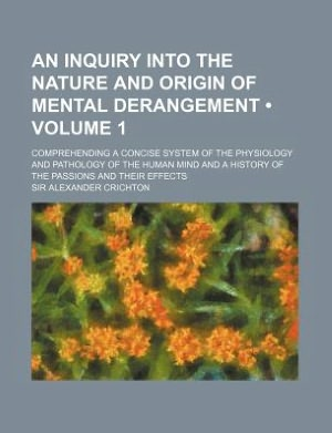 An Inquiry Into the Nature and Origin of Mental Derangement Volume 1; Comprehending a Concise System of the Physiology and Pathology of the Human Mind and a History of the Passions and Their Effects cover