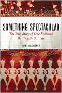 download Something Spectacular : The True Story of One Rockette's Battle with Bulimia book