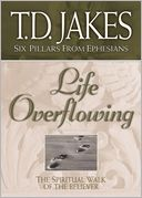 Life Overflowing (Six Pillars From Ephesians Book #4) by T. D. Jakes: NOOK Book Cover