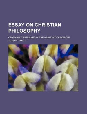Essay on Christian Philosophy Originally Published in the Vermont Chronicle Joseph Tracy
