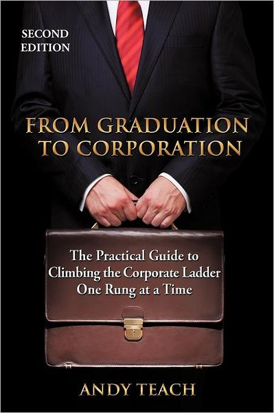 From Graduation to Corporation: The Practical Guide to Climbing the Corporate Ladder One Rung at a Time