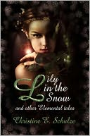 Lily in the Snow and Other Elemental Tales by Christine E. Schulze: NOOK Book Cover