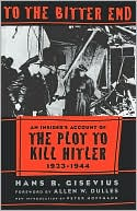 download To the Bitter End : An Insider's Account of the Plot to Kill Hitler, 1933-1944 book