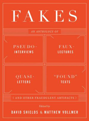 Fakes: An Anthology of Pseudo-Interviews, Faux-Lectures, Quasi-Letters, 