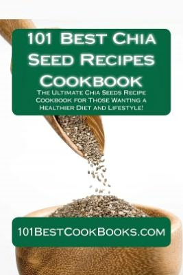 ... Chia Seeds Recipe Cookbook for Those Wanting a Healthier Diet and