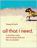 All That I Need, or Live Like a Dog With Its Head Stuck Out the Car Window by Ms Teresa Fritschi: NOOK Book Cover