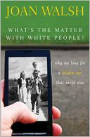 What's the Matter with White People? by Joan Walsh: Book Cover