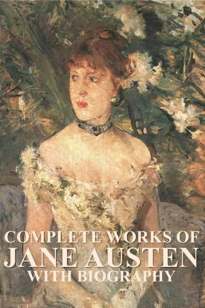 Complete Works of Jane Austen, With Biography (Sense and Sensibility, Pride and Prejudice, Emma, Mansfield Park, Persuasion, Northanger Abbey, Early Works)