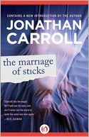 The Marriage of Sticks by Jonathan Carroll: NOOK Book Cover