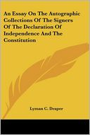 An Essay On The Autographic Collections Of The Signers Of The Declaration Of Independence And The Constitution by Lyman C. Draper: Book Cover