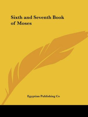 The Sixth and Seventh Book of Moses: Or Moses' Magical Spirit - Art Known As the Wonderful Arts of the Old Wise Hebrews, Taken from the Mosaic Books of the Cabaca and the Talmud for the Good of Mankind