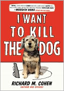 I Want to Kill the Dog by Richard M. Cohen: NOOK Book Cover