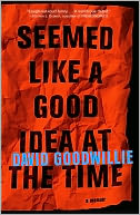 Seemed Like a Good Idea at the Time by David Goodwillie: NOOK Book Cover