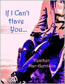 If I Can't Have You... by Heather Mar-Gerrison: NOOK Book Cover