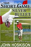 Your Short Game Silver Bullet – Golf Swing Drills for Club Head Control by John Hoskison: NOOK Book Cover
