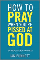 How to Pray When You're Pissed at God by Ian Punnett: NOOK Book Cover