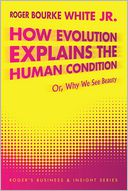 How Evolution Explains the Human Condition by Roger Bourke White Jr.: NOOK Book Cover