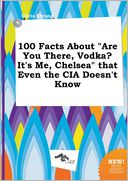 "100 Facts About ""Are You There, Vodka? It's Me, Chelsea"" that Even the CIA Doesn't Know by Chris Strong: Book Cover"