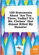 "100 Statements about ""Are You There, Vodka? It's Me, Chelsea"" That Almost Killed My Hamster by Michael Scory: Book Cover"