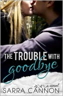 The Trouble With Goodbye by Sarra Cannon: NOOK Book Cover
