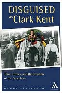 download disguised as clark <b>kent</b> : jews, comics, and the creatio