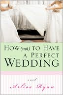 How (Not) to Have a Perfect Wedding by Arliss Ryan: Book Cover