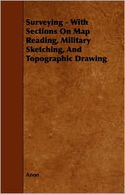 Surveying - With Sections On Map Reading, Military Sketching, And Topographic Drawing