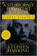 download A Stubbornly Persistent Illusion : The Essential Scientific Works of Albert Einstein book