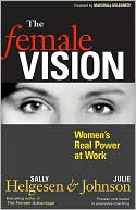 The Female Vision: Women's Real Power at Work Women's Real Power at Work by Sally Helgesen & Julie Johnson