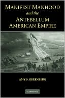 Manifest Manhood and the Antebellum American Empire by Amy S. Greenberg: Book Cover