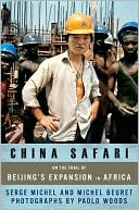China Safari: On the Trail of Beijing's Expansion in Africa  by Serge Michel, Michel Beuret, Paolo Woods