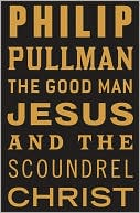 The Good Man Jesus and the Scoundrel Christ by Philip Pullman: NOOK Book Cover