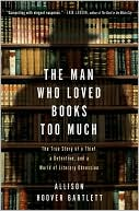 The Man Who Loved Books Too Much by Allison Hoover Bartlett: Book Cover