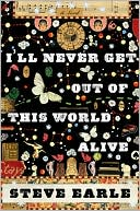 I'll Never Get Out of This World Alive by Steve Earle: Book Cover