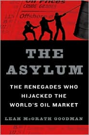 The Asylum: The Renegades Who Hijacked the World's Oil Market by Leah Mcgrath Goodman: Book Cover