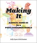 download Making It : Radical Home Ec for a Post-Consumer World book