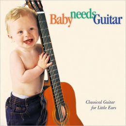 Baby Needs Guitar: Classical Guitar For Little Ears
