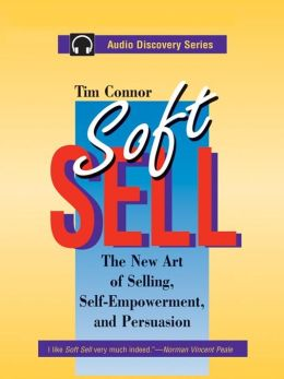 Soft Sell: The New Art of Selling, Self-Empowerment, and Persuasion