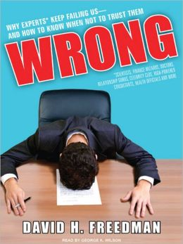 Wrong: Why Experts (Scientists, Finance Wizards, Doctors, Relationship Gurus, Celebrity CEOs, High-Powered Consultants, Health Officials, and More) Keep Failing Us and How to Know When Not to Trust Them