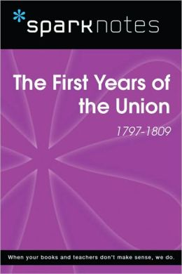 The First Years of the Union (1797-1809) (SparkNotes History Note)